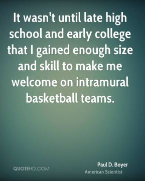Paul D. Boyer - It wasn't until late high school and early college that I gained enough size and skill to make me welcome on intramural basketball teams.