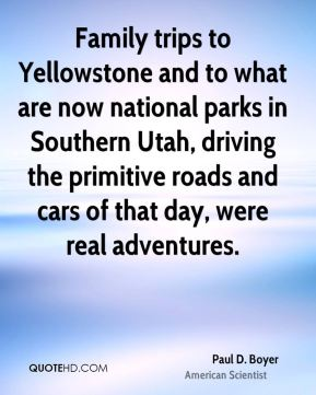 Paul D. Boyer - Family trips to Yellowstone and to what are now national parks in Southern Utah, driving the primitive roads and cars of that day, were real adventures.