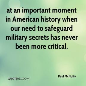 at an important moment in American history when our need to safeguard military secrets has never been more critical.