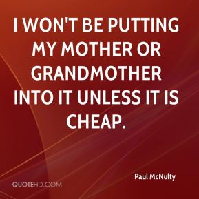 I won't be putting my mother or grandmother into it unless it is cheap.