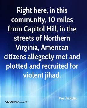 Right here, in this community, 10 miles from Capitol Hill, in the streets of Northern Virginia, American citizens allegedly met and plotted and recruited for violent jihad.