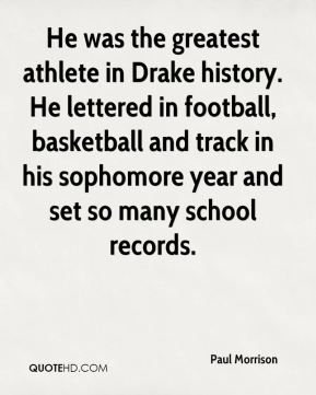 He was the greatest athlete in Drake history. He lettered in football, basketball and track in his sophomore year and set so many school records.