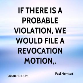 If there is a probable violation, we would file a revocation motion.