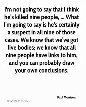 I'm not going to say that I think he's killed nine people, ... What I'm going to say is he's certainly a suspect in all nine of those cases. We know that we've got five bodies; we know that all nine people have links to him, and you can probably draw your own conclusions.