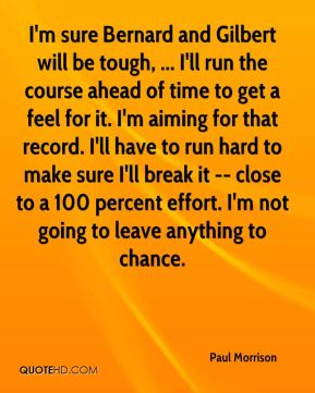 Paul Morrison  - I'm sure Bernard and Gilbert will be tough, ... I'll run the course ahead of time to get a feel for it. I'm aiming for that record. I'll have to run hard to make sure I'll break it -- close to a 100 percent effort. I'm not going to leave anything to chance.