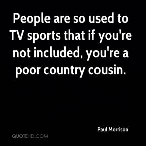 People are so used to TV sports that if you're not included, you're a poor country cousin.