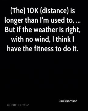 (The) 10K (distance) is longer than I'm used to, ... But if the weather is right, with no wind, I think I have the fitness to do it.