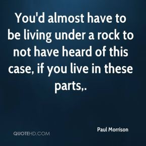 Paul Morrison  - You'd almost have to be living under a rock to not have heard of this case, if you live in these parts.