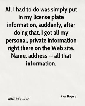 Paul Rogers  - All I had to do was simply put in my license plate information, suddenly, after doing that, I got all my personal, private information right there on the Web site. Name, address -- all that information.