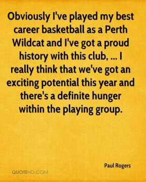 Paul Rogers  - Obviously I've played my best career basketball as a Perth Wildcat and I've got a proud history with this club, ... I really think that we've got an exciting potential this year and there's a definite hunger within the playing group.