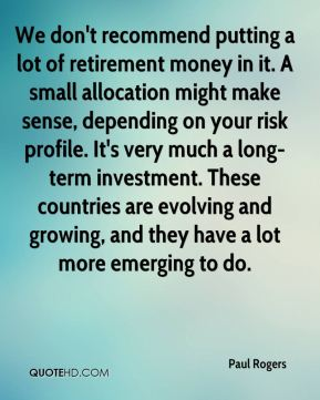 Paul Rogers  - We don't recommend putting a lot of retirement money in it. A small allocation might make sense, depending on your risk profile. It's very much a long-term investment. These countries are evolving and growing, and they have a lot more emerging to do.