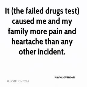 Pavle Jovanovic  - It (the failed drugs test) caused me and my family more pain and heartache than any other incident.