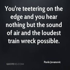 Pavle Jovanovic  - You're teetering on the edge and you hear nothing but the sound of air and the loudest train wreck possible.