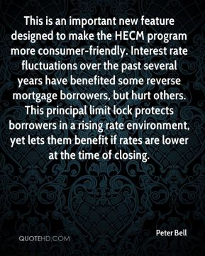This is an important new feature designed to make the HECM program more consumer-friendly. Interest rate fluctuations over the past several years have benefited some reverse mortgage borrowers, but hurt others. This principal limit lock protects borrowers in a rising rate environment, yet lets them benefit if rates are lower at the time of closing.