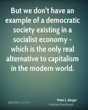 But we don't have an example of a democratic society existing in a socialist economy - which is the only real alternative to capitalism in the modern world.