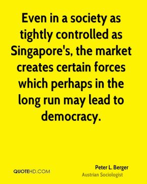Even in a society as tightly controlled as Singapore's, the market creates certain forces which perhaps in the long run may lead to democracy.