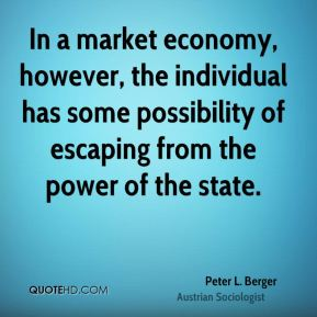 Peter L. Berger - In a market economy, however, the individual has some possibility of escaping from the power of the state.