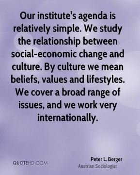 Peter L. Berger - Our institute's agenda is relatively simple. We study the relationship between social-economic change and culture. By culture we mean beliefs, values and lifestyles. We cover a broad range of issues, and we work very internationally.