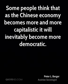 Some people think that as the Chinese economy becomes more and more capitalistic it will inevitably become more democratic.