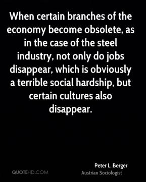 Peter L. Berger - When certain branches of the economy become obsolete, as in the case of the steel industry, not only do jobs disappear, which is obviously a terrible social hardship, but certain cultures also disappear.