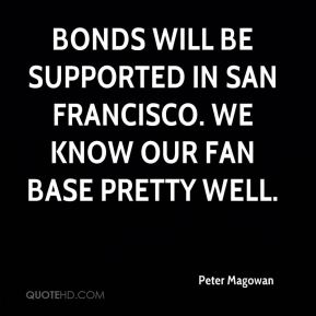 Peter Magowan  - Bonds will be supported in San Francisco. We know our fan base pretty well.