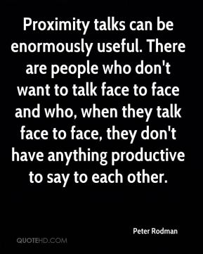 Proximity talks can be enormously useful. There are people who don't want to talk face to face and who, when they talk face to face, they don't have anything productive to say to each other.