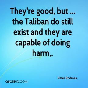 They're good, but ... the Taliban do still exist and they are capable of doing harm.