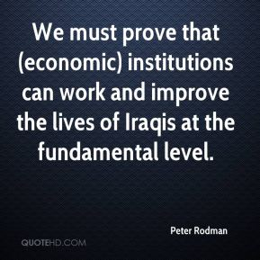 Peter Rodman  - We must prove that (economic) institutions can work and improve the lives of Iraqis at the fundamental level.
