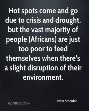 Peter Smerdon  - Hot spots come and go due to crisis and drought, but the vast majority of people (Africans) are just too poor to feed themselves when there's a slight disruption of their environment.