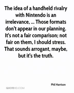Phil Harrison  - The idea of a handheld rivalry with Nintendo is an irrelevance, ... Those formats don't appear in our planning. It's not a fair comparison; not fair on them, I should stress. That sounds arrogant, maybe, but it's the truth.