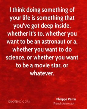 I think doing something of your life is something that you've got deep inside, whether it's to, whether you want to be an astronaut or a, whether you want to do science, or whether you want to be a movie star, or whatever.