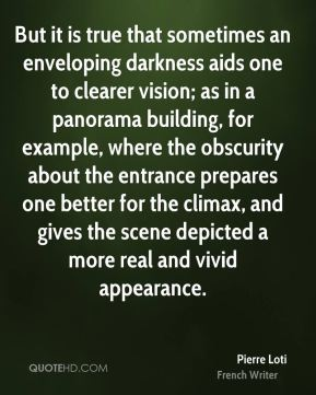 But it is true that sometimes an enveloping darkness aids one to clearer vision; as in a panorama building, for example, where the obscurity about the entrance prepares one better for the climax, and gives the scene depicted a more real and vivid appearance.