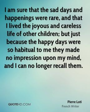 Pierre Loti - I am sure that the sad days and happenings were rare, and that I lived the joyous and careless life of other children; but just because the happy days were so habitual to me they made no impression upon my mind, and I can no longer recall them.