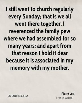 I still went to church regularly every Sunday; that is we all went there together. I reverenced the family pew where we had assembled for so many years; and apart from that reason I hold it dear because it is associated in my memory with my mother.