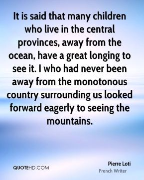 Pierre Loti - It is said that many children who live in the central provinces, away from the ocean, have a great longing to see it. I who had never been away from the monotonous country surrounding us looked forward eagerly to seeing the mountains.
