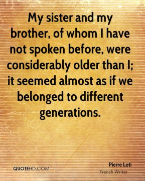 My sister and my brother, of whom I have not spoken before, were considerably older than I; it seemed almost as if we belonged to different generations.
