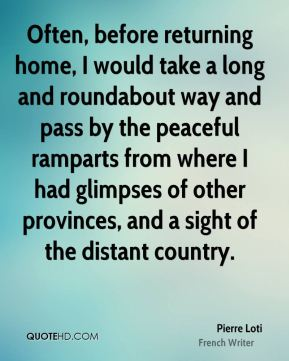 Pierre Loti - Often, before returning home, I would take a long and roundabout way and pass by the peaceful ramparts from where I had glimpses of other provinces, and a sight of the distant country.