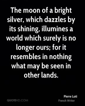 The moon of a bright silver, which dazzles by its shining, illumines a world which surely is no longer ours; for it resembles in nothing what may be seen in other lands.