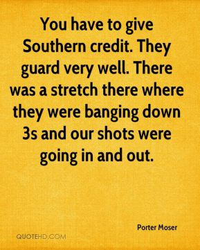 You have to give Southern credit. They guard very well. There was a stretch there where they were banging down 3s and our shots were going in and out.