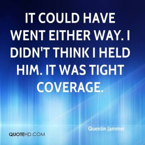 Quentin Jammer  - It could have went either way. I didn't think I held him. It was tight coverage.