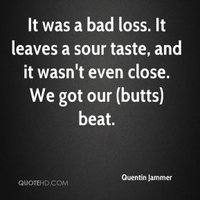 Quentin Jammer  - It was a bad loss. It leaves a sour taste, and it wasn't even close. We got our (butts) beat.