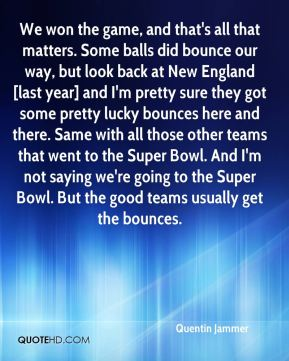 Quentin Jammer  - We won the game, and that's all that matters. Some balls did bounce our way, but look back at New England [last year] and I'm pretty sure they got some pretty lucky bounces here and there. Same with all those other teams that went to the Super Bowl. And I'm not saying we're going to the Super Bowl. But the good teams usually get the bounces.