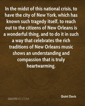Quint Davis  - In the midst of this national crisis, to have the city of New York, which has known such tragedy itself, to reach out to the citizens of New Orleans is a wonderful thing, and to do it in such a way that celebrates the rich traditions of New Orleans music shows an understanding and compassion that is truly heartwarming.