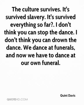 Quint Davis  - The culture survives. It's survived slavery. It's survived everything so far?. I don't think you can stop the dance. I don't think you can drown the dance. We dance at funerals, and now we have to dance at our own funeral.