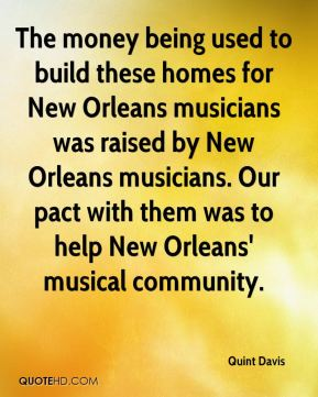 Quint Davis  - The money being used to build these homes for New Orleans musicians was raised by New Orleans musicians. Our pact with them was to help New Orleans' musical community.