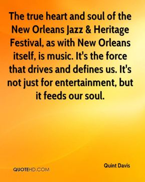 Quint Davis  - The true heart and soul of the New Orleans Jazz & Heritage Festival, as with New Orleans itself, is music. It's the force that drives and defines us. It's not just for entertainment, but it feeds our soul.