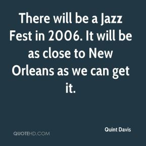 Quint Davis  - There will be a Jazz Fest in 2006. It will be as close to New Orleans as we can get it.