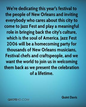 Quint Davis  - We're dedicating this year's festival to the people of New Orleans and inviting everybody who cares about this city to come to Jazz Fest and play a meaningful role in bringing back the city's culture, which is the soul of America. Jazz Fest 2006 will be a homecoming party for thousands of New Orleans musicians, Festival chefs and craftspeople, and we want the world to join us in welcoming them back as we present the celebration of a lifetime.