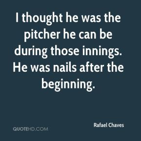 Rafael Chaves  - I thought he was the pitcher he can be during those innings. He was nails after the beginning.