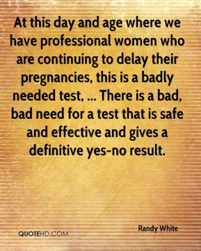 Randy White  - At this day and age where we have professional women who are continuing to delay their pregnancies, this is a badly needed test, ... There is a bad, bad need for a test that is safe and effective and gives a definitive yes-no result.